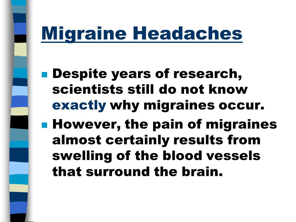 Migraine Headaches Despite years of research, scientists still do not know exactly why migraines occur.