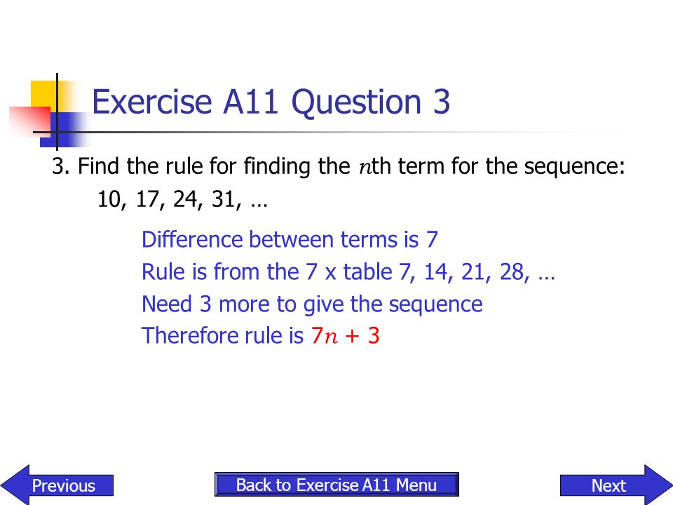 Exercise A11 Question 3 3. Find the rule for finding the nth term for the sequence: 10, 17, 24, 31, …