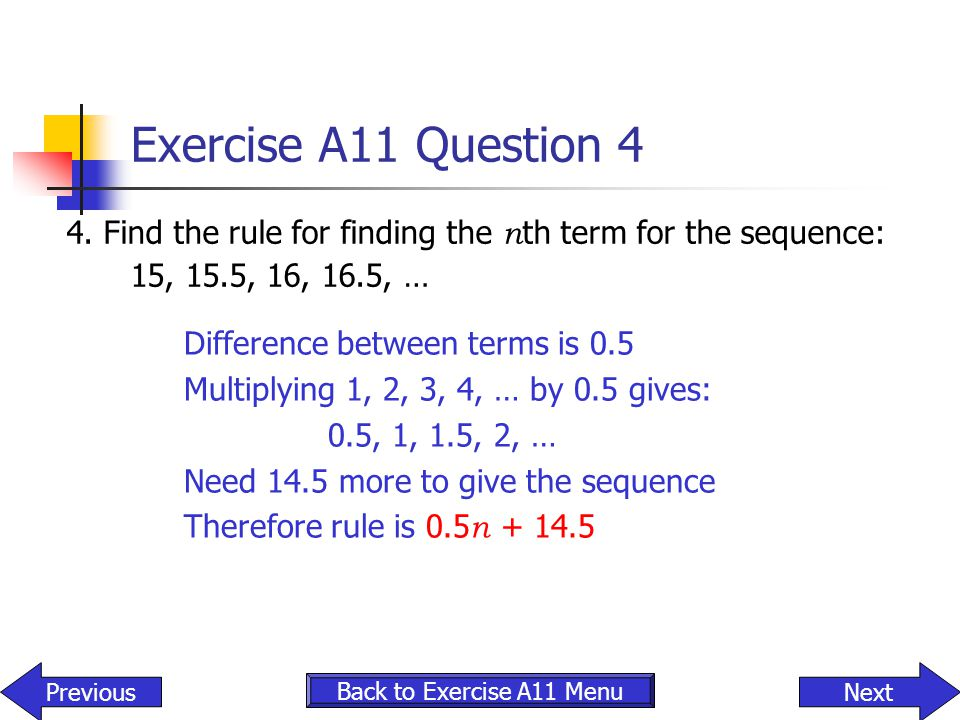 Exercise A11 Question 4 4. Find the rule for finding the nth term for the sequence: 15, 15.5, 16, 16.5, …