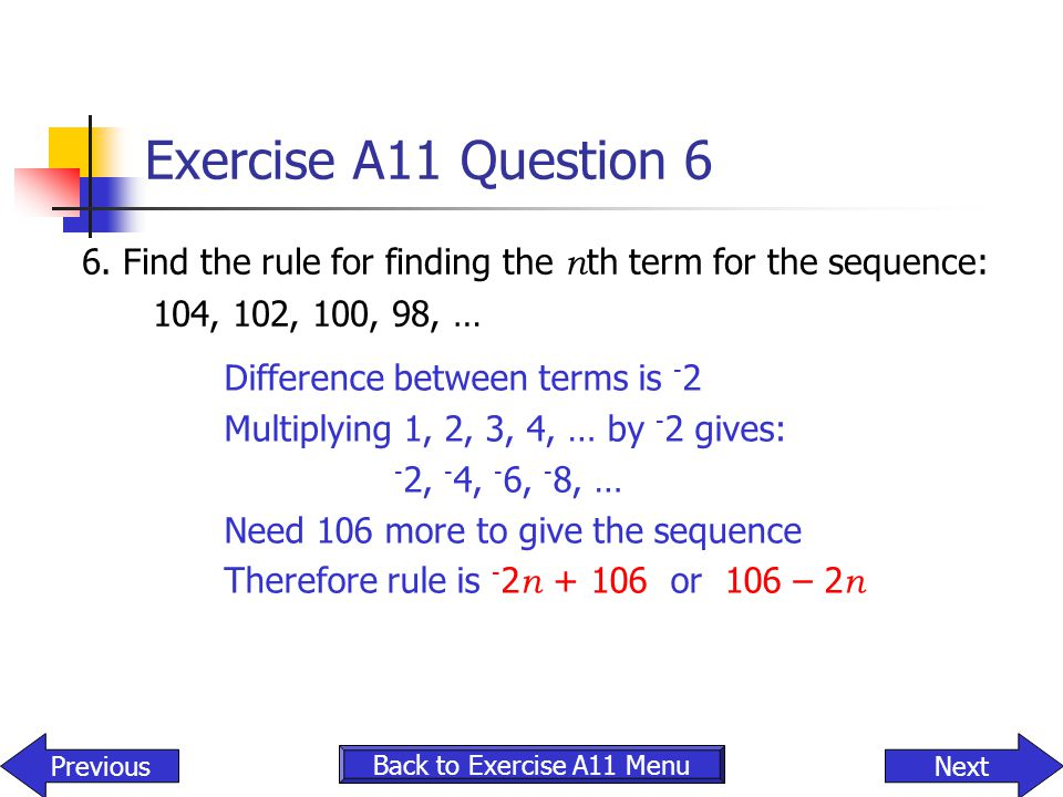 Exercise A11 Question 6 6. Find the rule for finding the nth term for the sequence: 104, 102, 100, 98, …