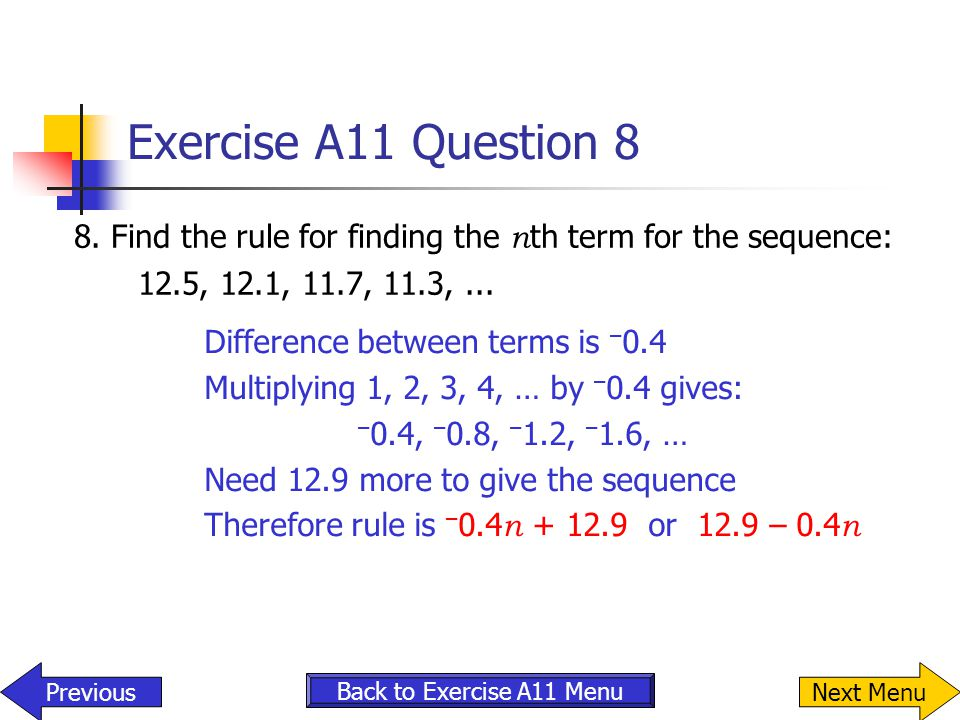 Exercise A11 Question 8 8. Find the rule for finding the nth term for the sequence: 12.5, 12.1, 11.7, 11.3, ...