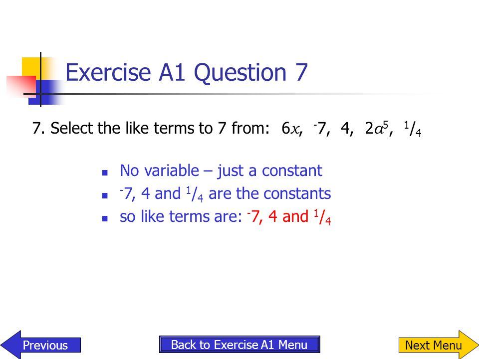 Exercise A1 Question 7 7. Select the like terms to 7 from: 6x, -7, 4, 2a5, 1/4. No variable – just a constant.