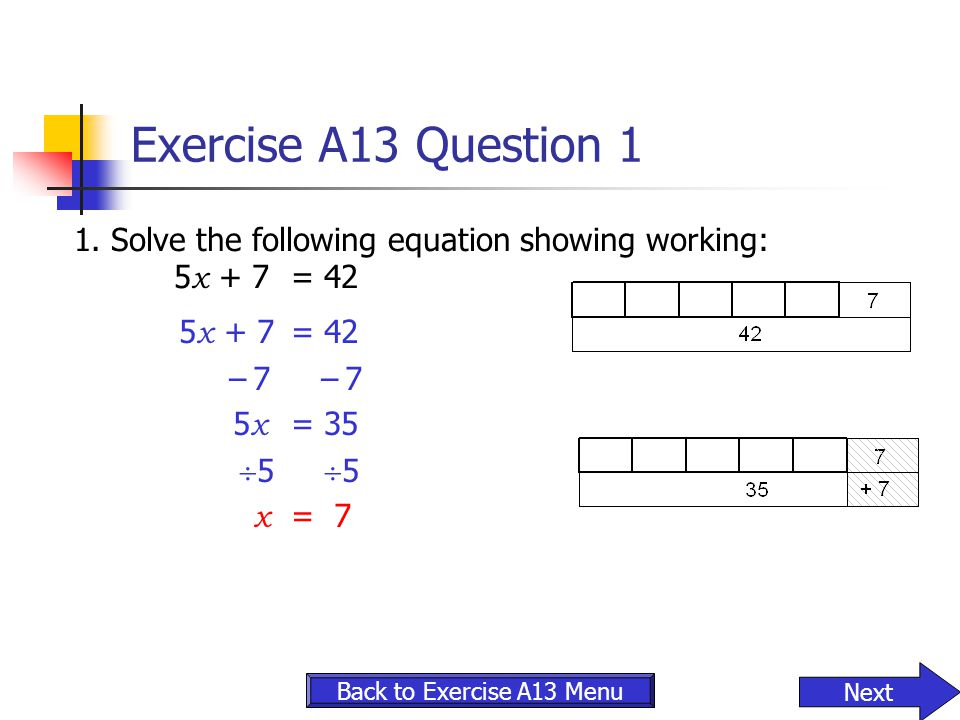 Exercise A13 Question 1 1. Solve the following equation showing working: 5x + 7 = 42. 5x + 7 = 42.