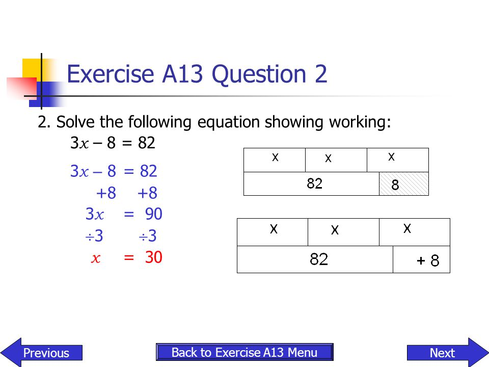 Exercise A13 Question 2 2. Solve the following equation showing working: 3x – 8 = 82. 3x – 8 = 82.
