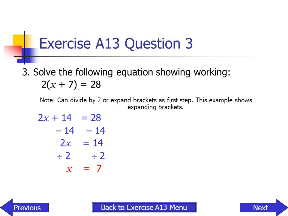 Exercise A13 Question 3 3. Solve the following equation showing working: 2(x + 7) = 28.