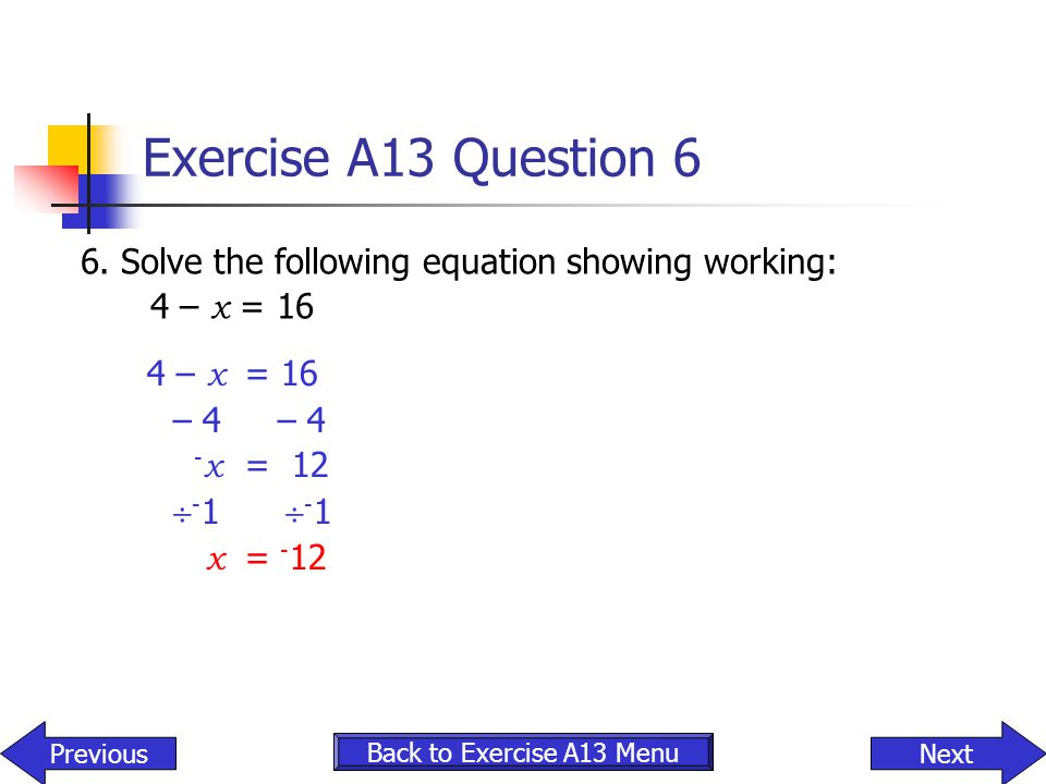 Exercise A13 Question 6 6. Solve the following equation showing working: 4 – x = 16. 4 – x = 16. – 4 – 4.