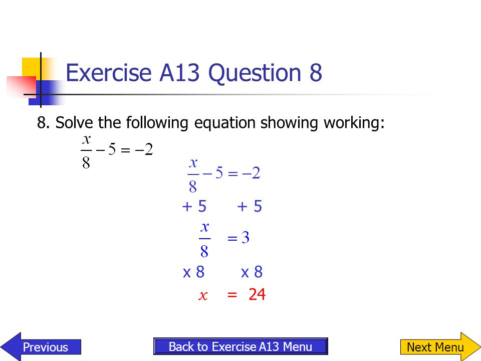 Exercise A13 Question 8 8. Solve the following equation showing working: + 5 + 5. x 8 x 8.