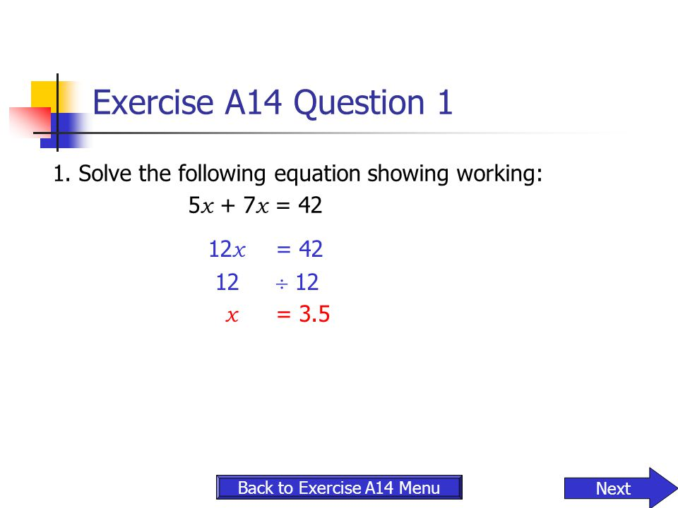 Exercise A14 Question 1 1. Solve the following equation showing working: 5x + 7x = 42. 12x = 42.