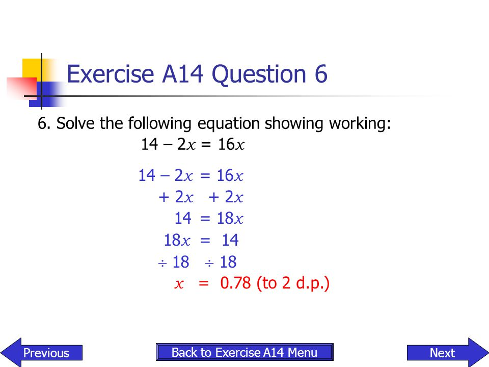 Exercise A14 Question 6 6. Solve the following equation showing working: 14 – 2x = 16x. 14 – 2x = 16x.