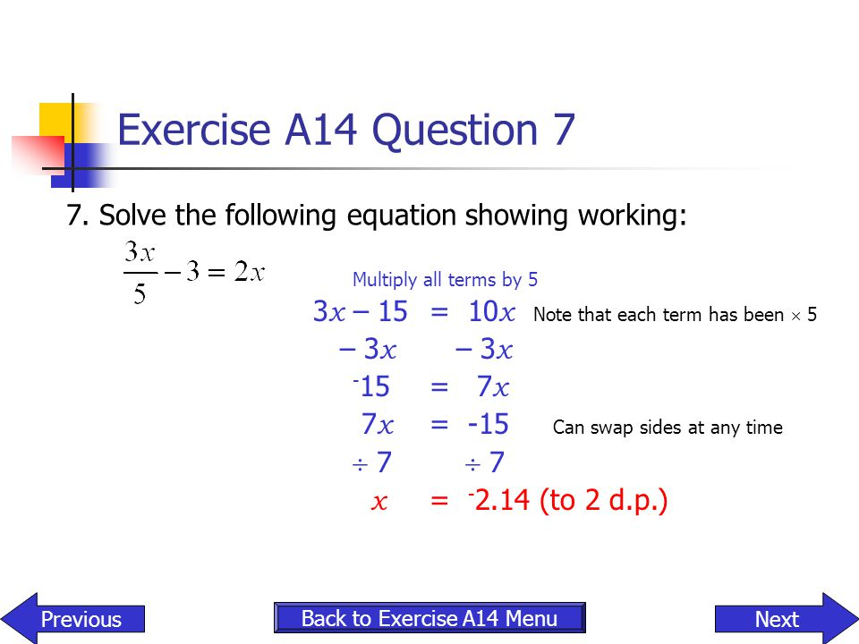 Exercise A14 Question 7 7. Solve the following equation showing working: Multiply all terms by 5.