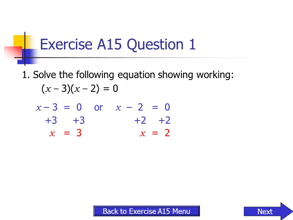 Exercise A15 Question 1 1. Solve the following equation showing working: (x – 3)(x – 2) = 0. x – 3 = 0 or x – 2 = 0.