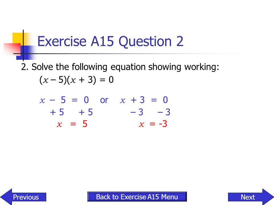Exercise A15 Question 2 2. Solve the following equation showing working: (x – 5)(x + 3) = 0. x – 5 = 0 or x + 3 = 0.