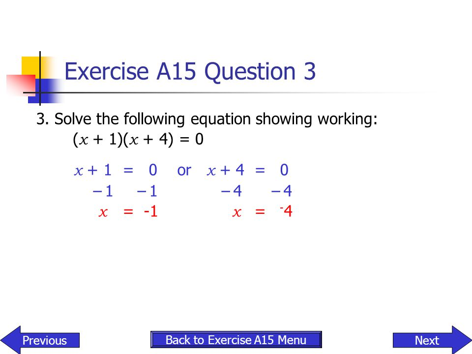 Exercise A15 Question 3 3. Solve the following equation showing working: (x + 1)(x + 4) = 0. x + 1 = 0 or x + 4 = 0.