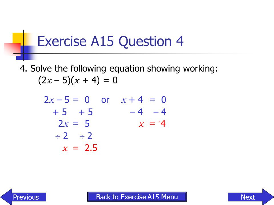 Exercise A15 Question 4 4. Solve the following equation showing working: (2x – 5)(x + 4) = 0. 2x – 5 = 0 or x + 4 = 0.