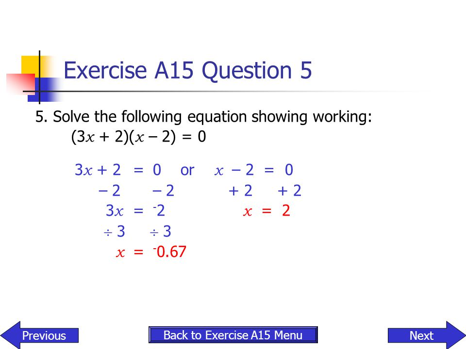 Exercise A15 Question 5 5. Solve the following equation showing working: (3x + 2)(x – 2) = 0. 3x + 2 = 0 or x – 2 = 0.