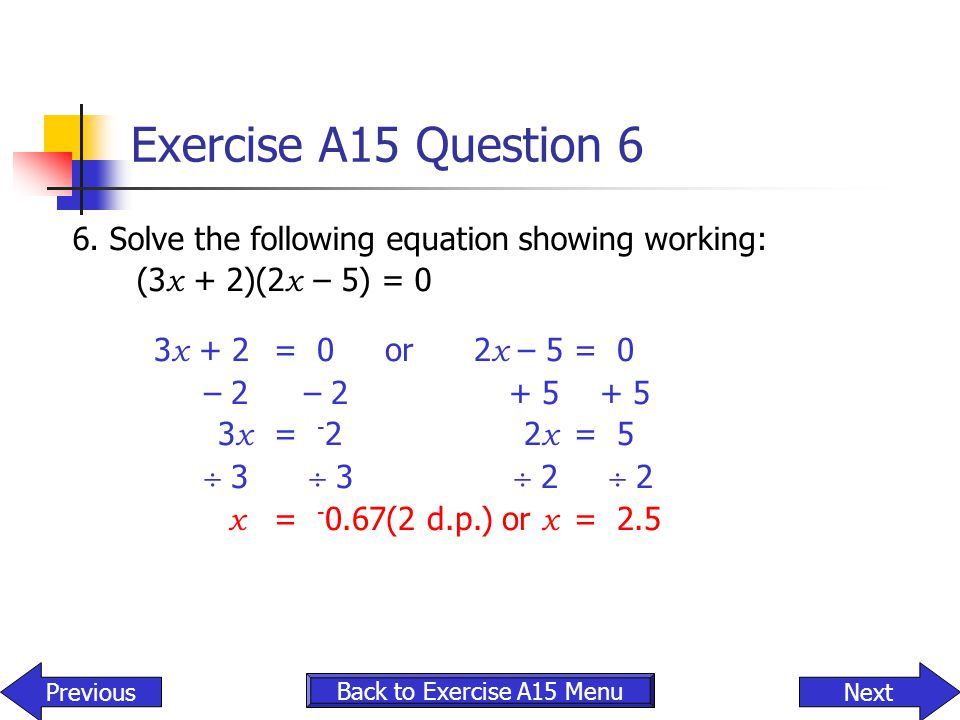 Exercise A15 Question 6 6. Solve the following equation showing working: (3x + 2)(2x – 5) = 0. 3x + 2 = 0 or 2x – 5 = 0.