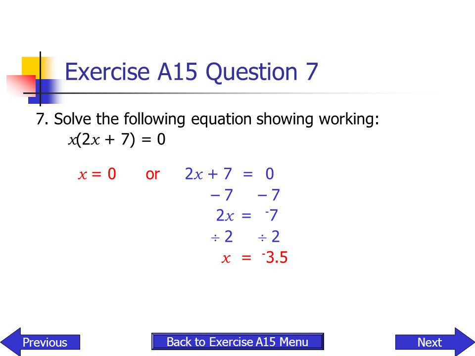 Exercise A15 Question 7 7. Solve the following equation showing working: x(2x + 7) = 0. x = 0 or 2x + 7 = 0.