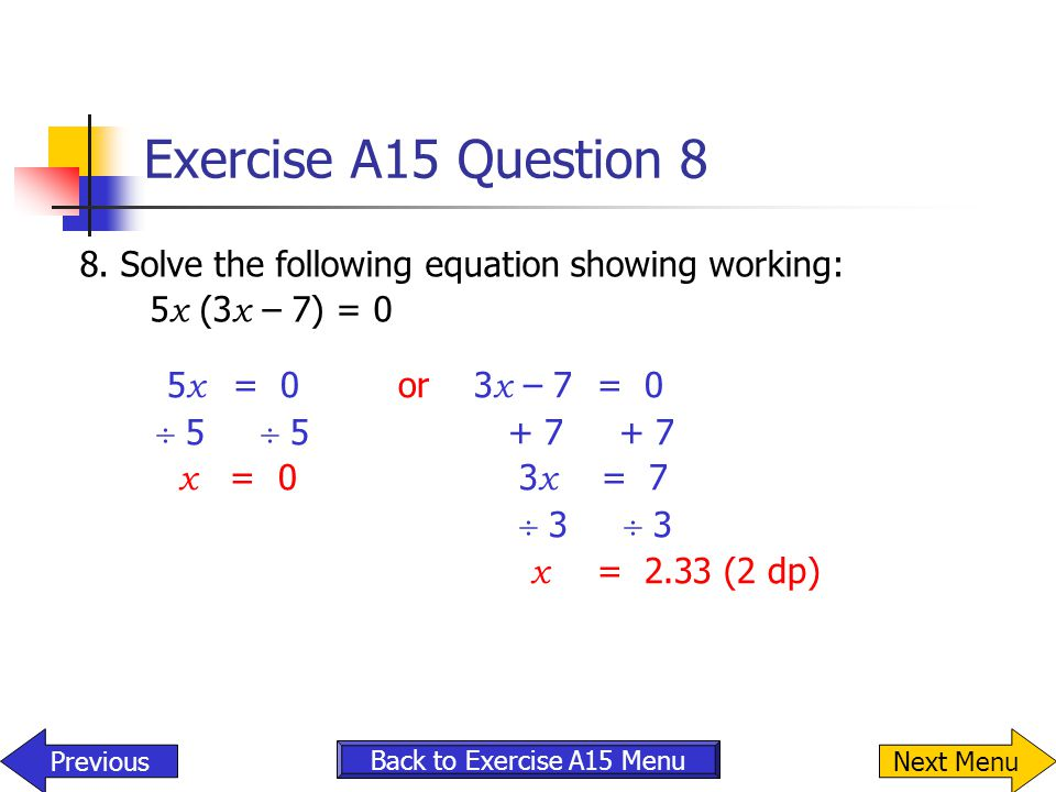 Exercise A15 Question 8 8. Solve the following equation showing working: 5x (3x – 7) = 0. 5x = 0 or 3x – 7 = 0.