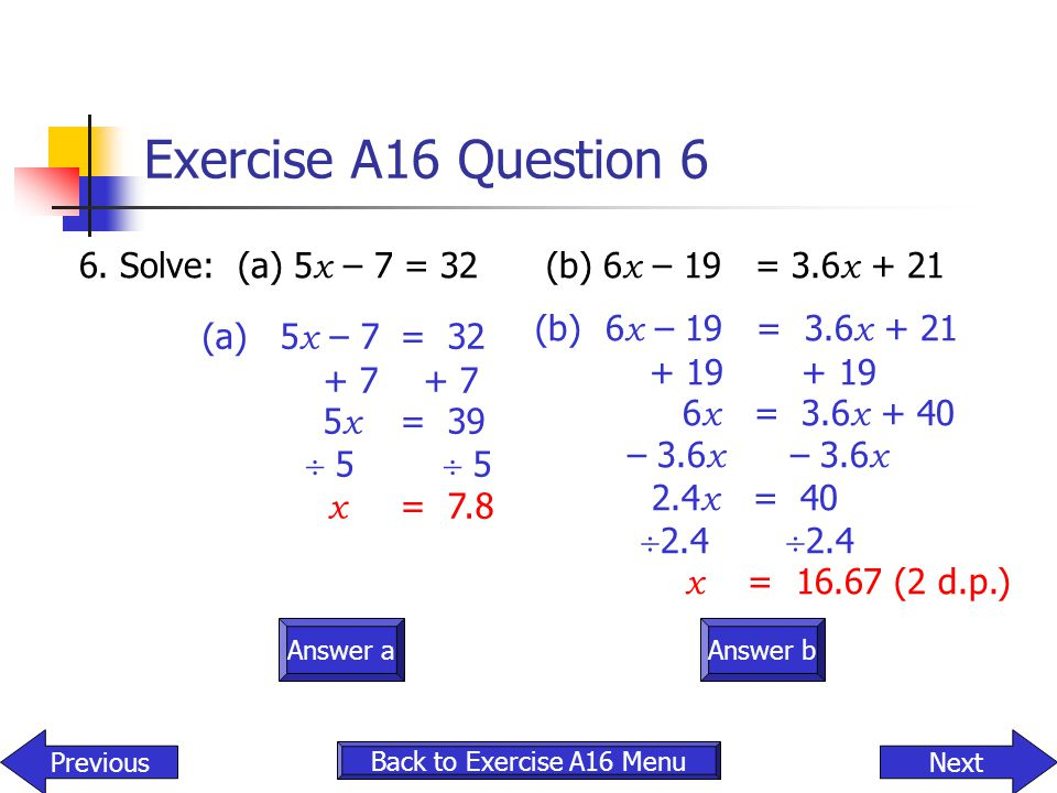 Exercise A16 Question 6 6. Solve: (a) 5x – 7 = 32 (b) 6x – 19 = 3.6x + 21. (b) 6x – 19 = 3.6x + 21.