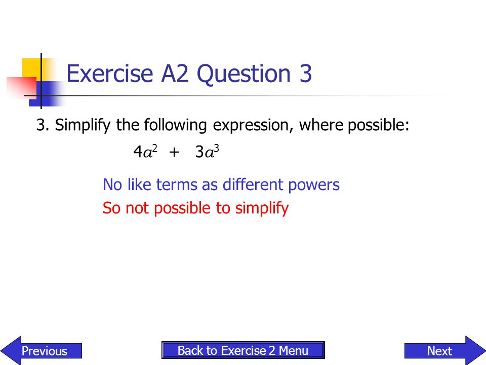 Exercise A2 Question 3 3. Simplify the following expression, where possible: 4a2 + 3a3. No like terms as different powers.
