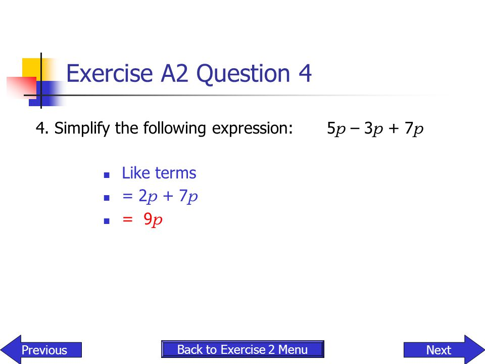 Exercise A2 Question 4 4. Simplify the following expression: 5p – 3p + 7p. Like terms. = 2p + 7p.