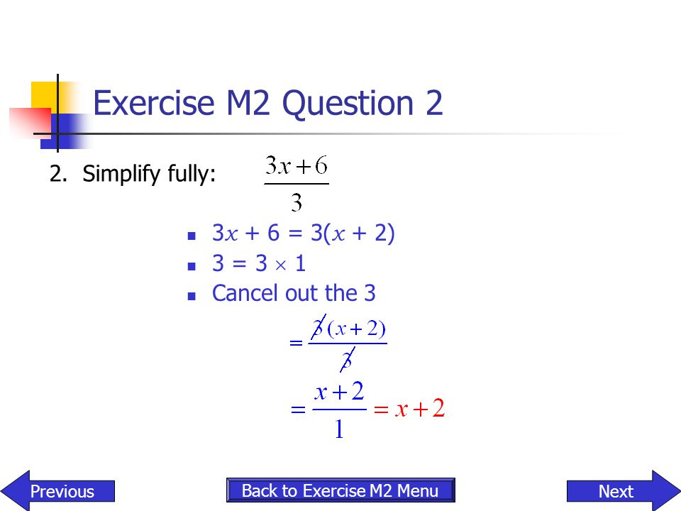 Exercise M2 Question 2 2. Simplify fully: 3x + 6 = 3(x + 2) 3 = 3  1