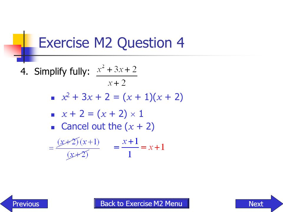 Exercise M2 Question 4 4. Simplify fully: x2 + 3x + 2 = (x + 1)(x + 2)