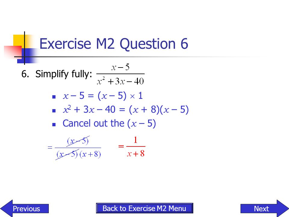 Exercise M2 Question 6 6. Simplify fully: x – 5 = (x – 5)  1