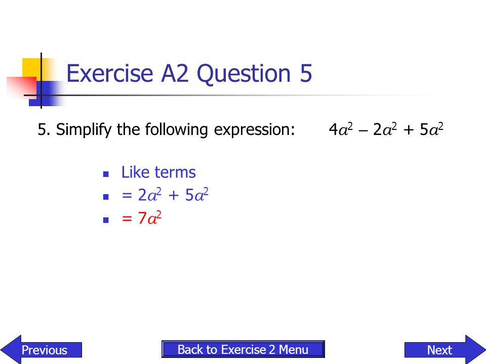 Exercise A2 Question 5 5. Simplify the following expression: 4a2 – 2a2 + 5a2. Like terms. = 2a2 + 5a2.