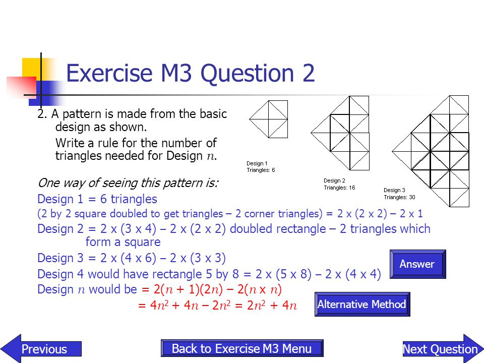 Exercise M3 Question 2 2. A pattern is made from the basic design as shown. Write a rule for the number of triangles needed for Design n.