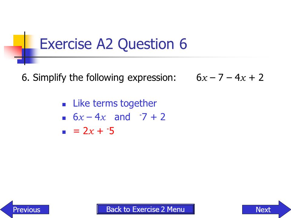 Exercise A2 Question 6 6. Simplify the following expression: 6x – 7 – 4x + 2. Like terms together.