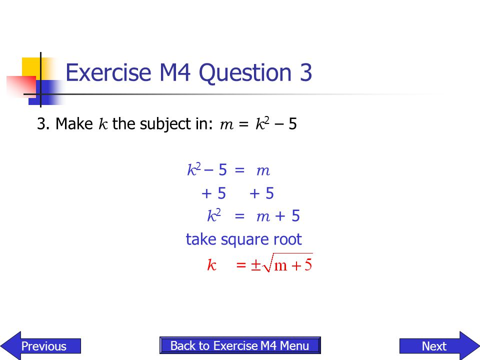 Exercise M4 Question 3 3. Make k the subject in: m = k2 – 5 k2 – 5 = m