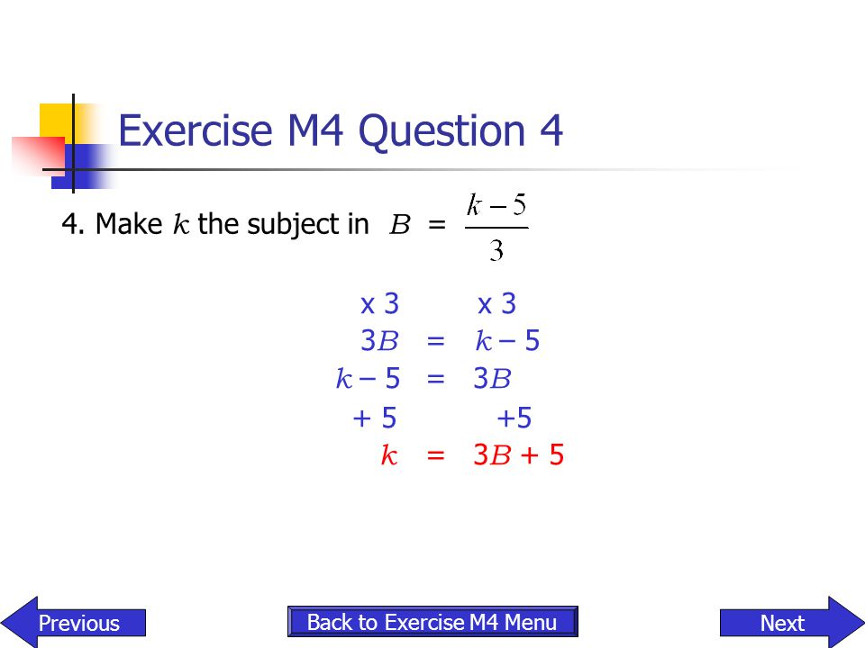 Exercise M4 Question 4 4. Make k the subject in B = x 3 x 3 3B = k – 5