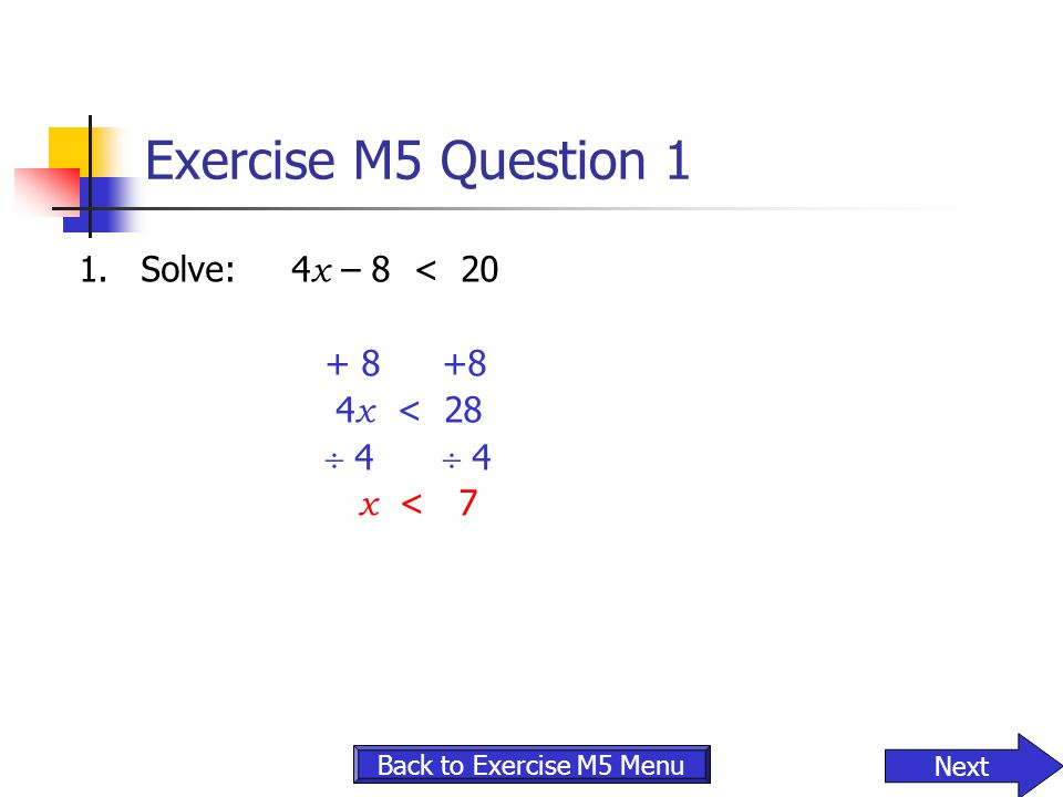 Exercise M5 Question 1 1. Solve: 4x – 8 < 20 + 8 +8 4x < 28
