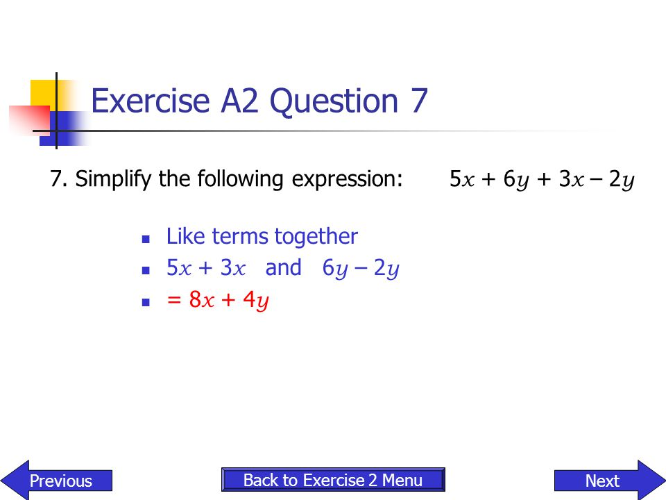 Exercise A2 Question 7 7. Simplify the following expression: 5x + 6y + 3x – 2y. Like terms together.