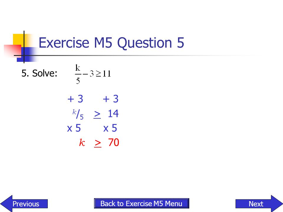 Exercise M5 Question 5 + 3 + 3 k/5 > 14 x 5 x 5 k > 70 5. Solve:
