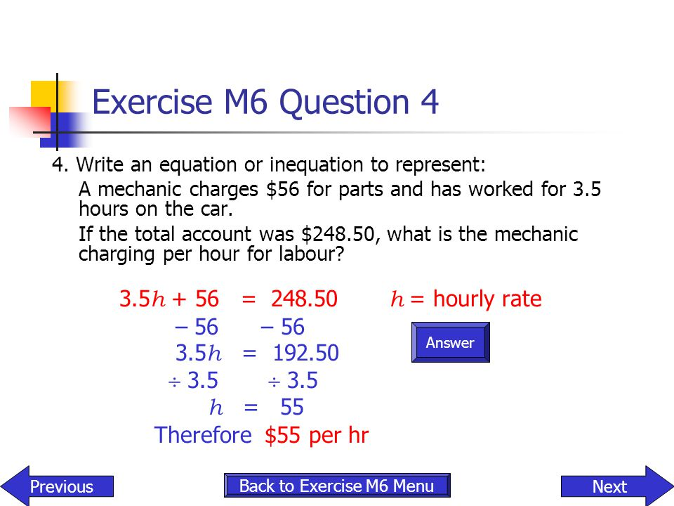 Exercise M6 Question 4 3.5h + 56 = 248.50 h = hourly rate – 56 – 56