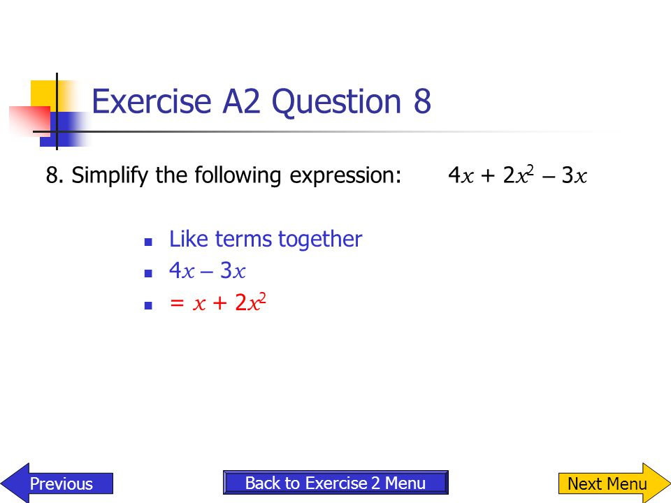 Exercise A2 Question 8 8. Simplify the following expression: 4x + 2x2 – 3x. Like terms together. 4x – 3x.