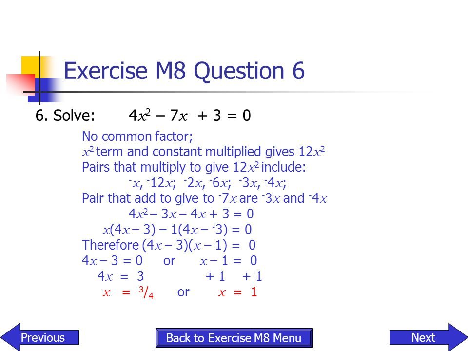 Exercise M8 Question 6 6. Solve: 4x2 – 7x + 3 = 0 No common factor;