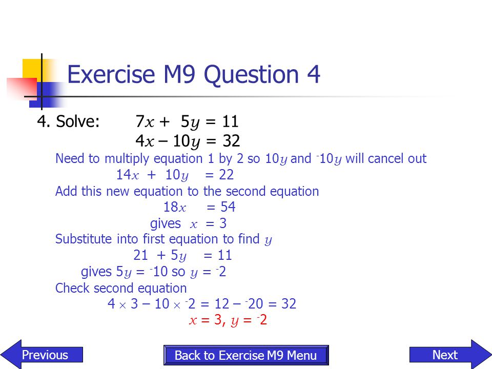 Exercise M9 Question 4 4. Solve: 7x + 5y = 11 4x – 10y = 32