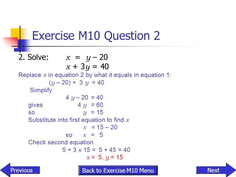 Exercise M10 Question 2 2. Solve: x = y – 20 x + 3y = 40
