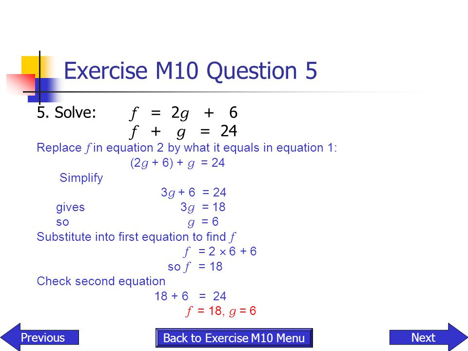 Exercise M10 Question 5 5. Solve: f = 2g + 6 f + g = 24