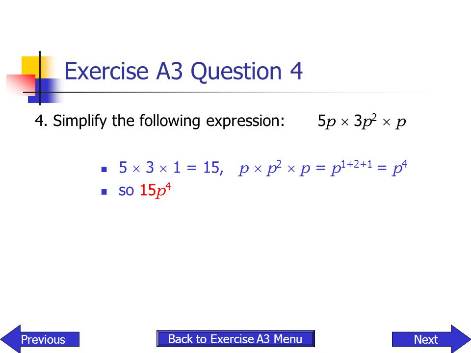 Exercise A3 Question 4 4. Simplify the following expression: 5p  3p2  p. 5  3  1 = 15, p  p2  p = p1+2+1 = p4.