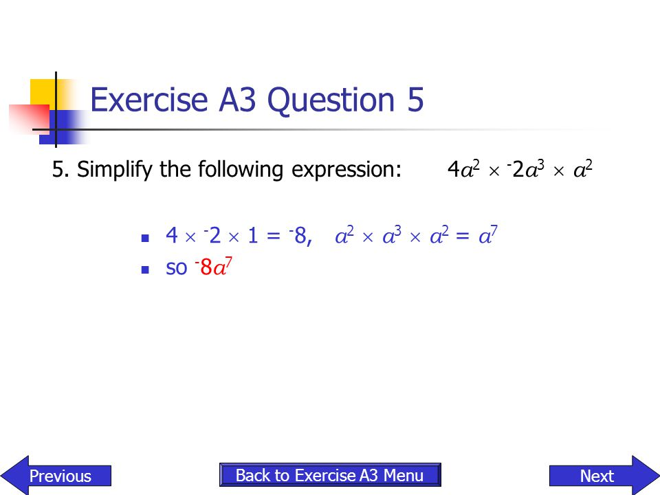 Exercise A3 Question 5 5. Simplify the following expression: 4a2  -2a3  a2. 4  -2  1 = -8, a2  a3  a2 = a7.