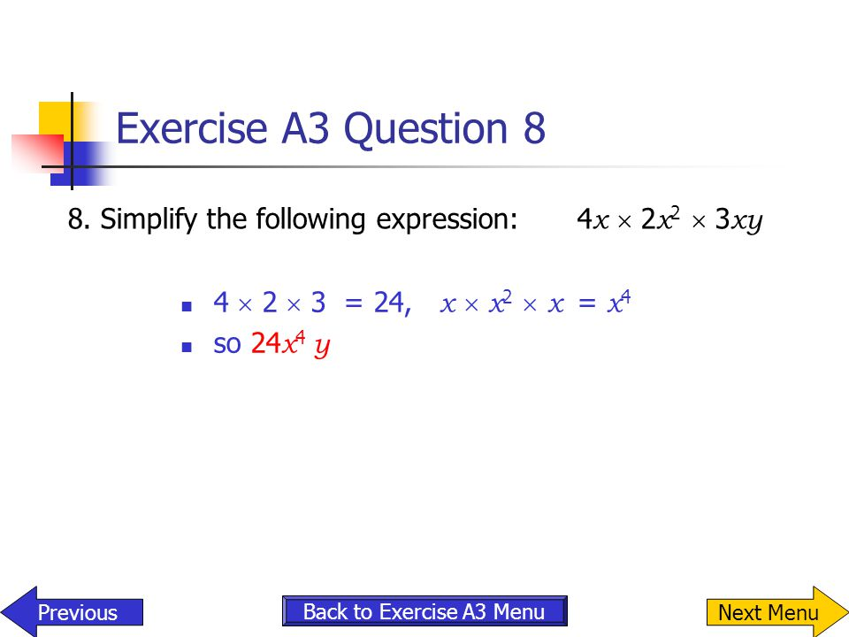 Exercise A3 Question 8 8. Simplify the following expression: 4x  2x2  3xy. 4  2  3 = 24, x  x2  x = x4.