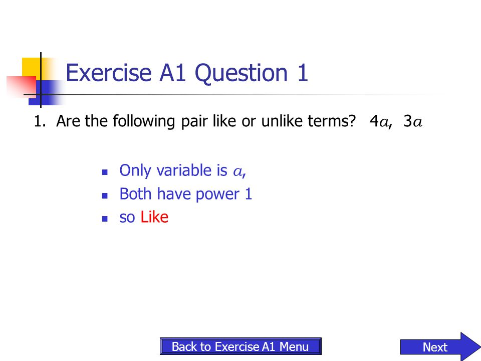 Exercise A1 Question 1 1. Are the following pair like or unlike terms 4a, 3a. Only variable is a,