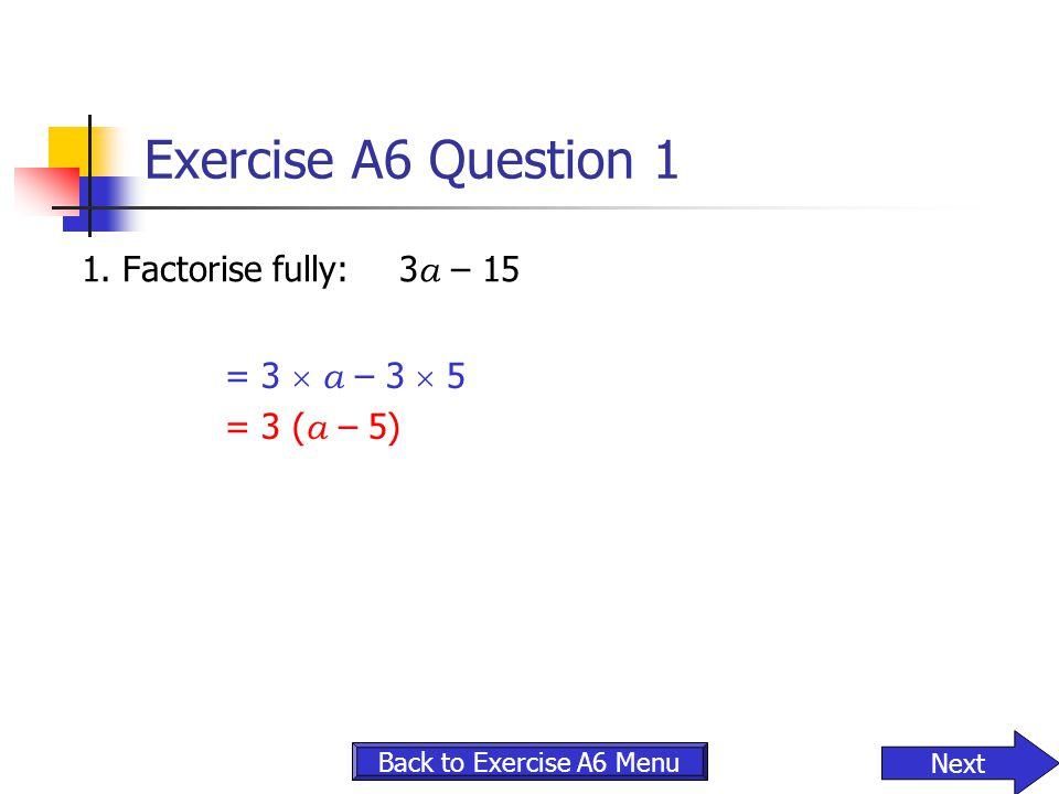 Exercise A6 Question 1 1. Factorise fully: 3a – 15 = 3  a – 3  5
