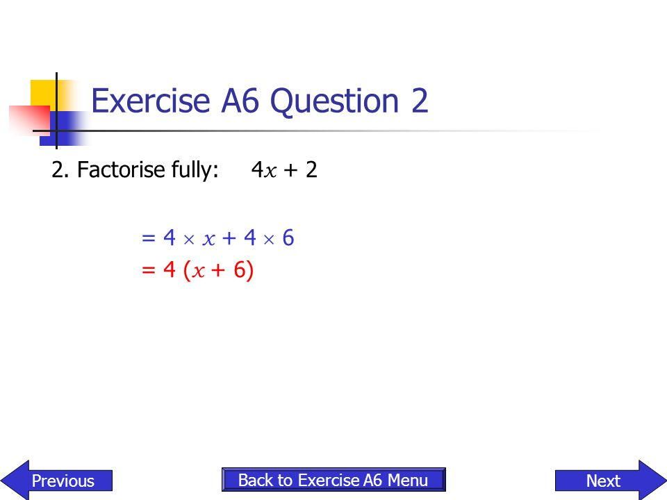 Exercise A6 Question 2 2. Factorise fully: 4x + 2 = 4  x + 4  6