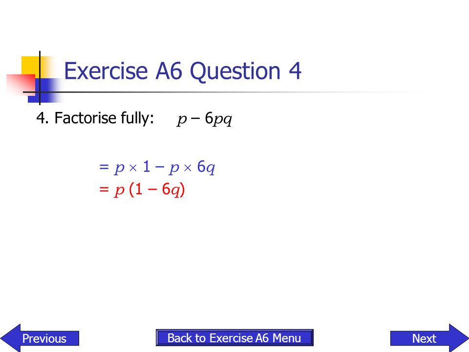 Exercise A6 Question 4 4. Factorise fully: p – 6pq = p  1 – p  6q