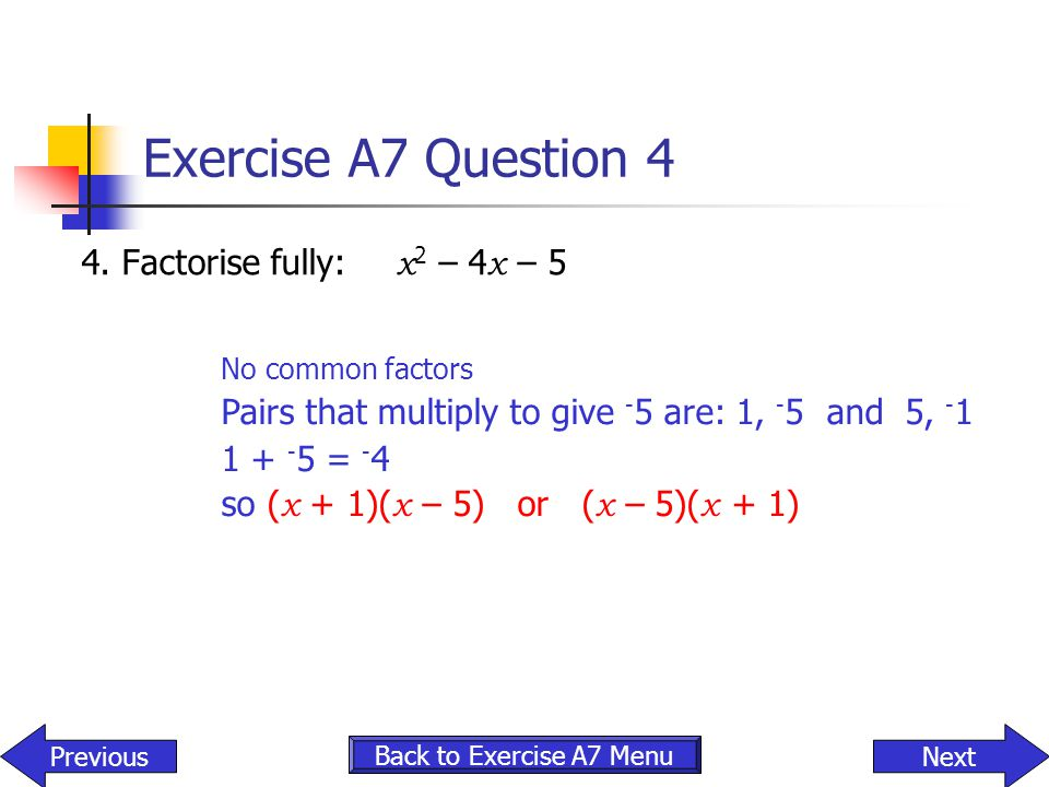 Exercise A7 Question 4 4. Factorise fully: x2 – 4x – 5